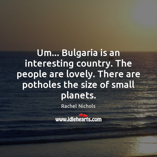 Um… Bulgaria is an interesting country. The people are lovely. There are Image