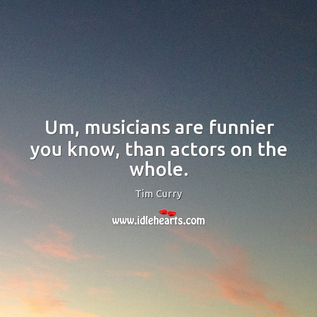 Um, musicians are funnier you know, than actors on the whole. Image