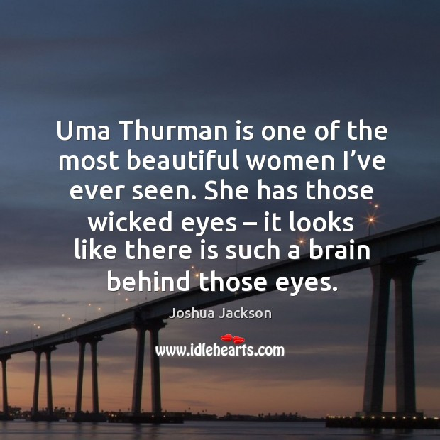 Uma thurman is one of the most beautiful women I've ever seen. Joshua Jackson Picture Quote