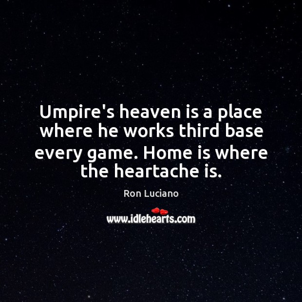 Umpire's heaven is a place where he works third base every game. Home Quotes Image