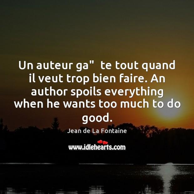 """Un auteur ga""""  te tout quand il veut trop bien faire. An Jean de La Fontaine Picture Quote"""
