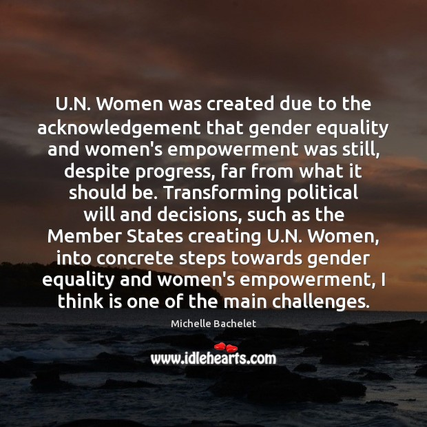 U.N. Women was created due to the acknowledgement that gender equality Michelle Bachelet Picture Quote