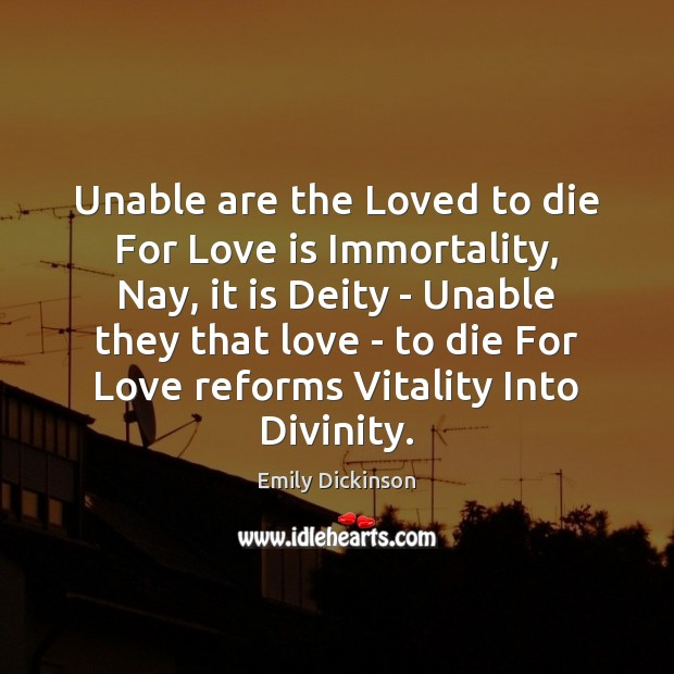 Unable are the Loved to die For Love is Immortality, Nay, it Emily Dickinson Picture Quote