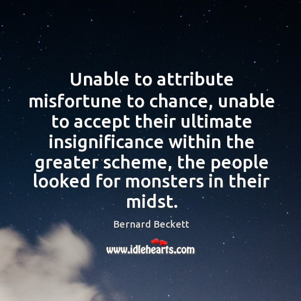 Unable to attribute misfortune to chance, unable to accept their ultimate insignificance Bernard Beckett Picture Quote