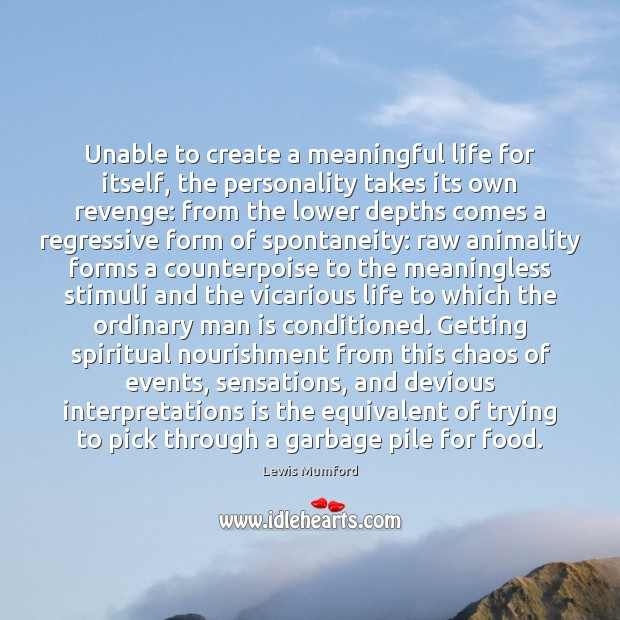 Unable to create a meaningful life for itself, the personality takes its Lewis Mumford Picture Quote
