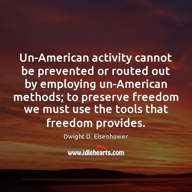 Un-American activity cannot be prevented or routed out by employing un-American methods; Dwight D. Eisenhower Picture Quote