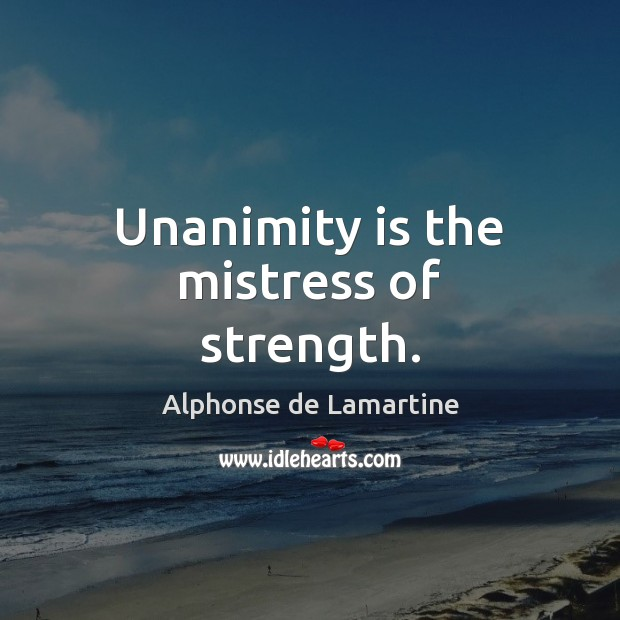 Unanimity is the mistress of strength. Alphonse de Lamartine Picture Quote