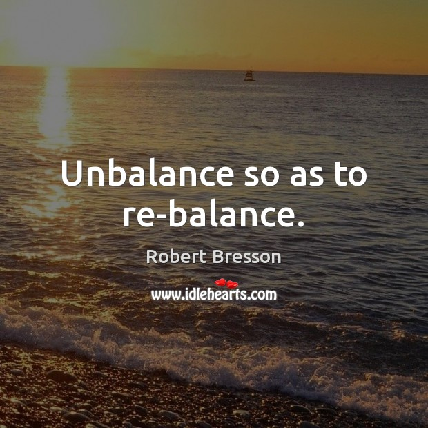 Unbalance so as to re-balance. Robert Bresson Picture Quote