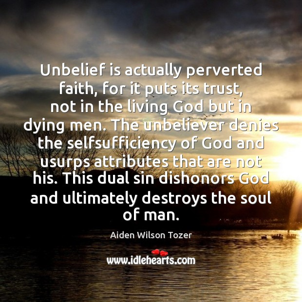 Unbelief is actually perverted faith, for it puts its trust, not in Aiden Wilson Tozer Picture Quote