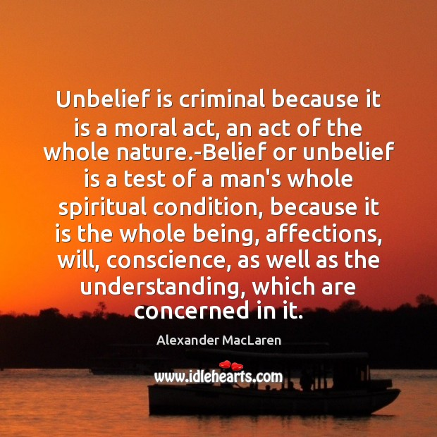 Unbelief is criminal because it is a moral act, an act of Alexander MacLaren Picture Quote