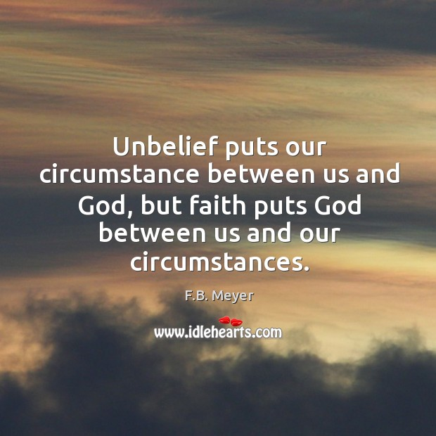 Unbelief puts our circumstance between us and God, but faith puts God Image