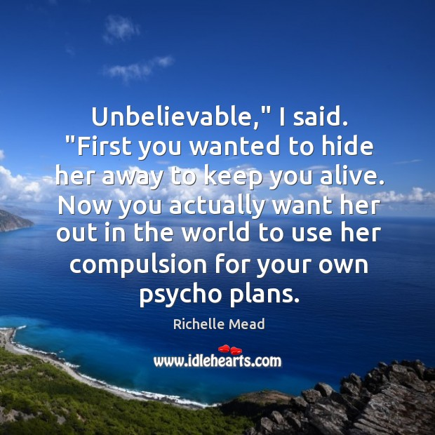 """Image, Unbelievable,"""" I said. """"First you wanted to hide her away to keep"""