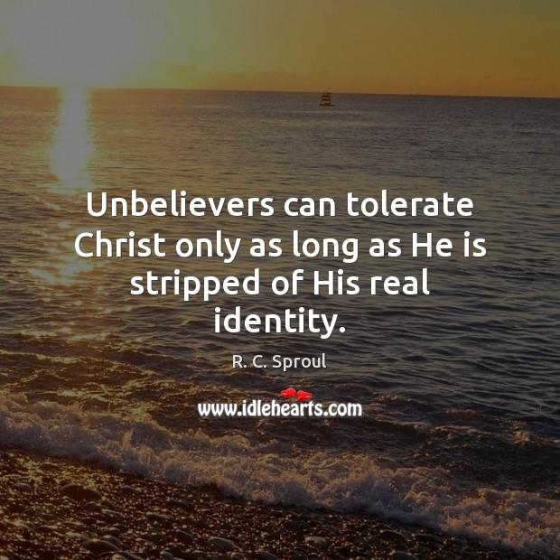 Unbelievers can tolerate Christ only as long as He is stripped of His real identity. R. C. Sproul Picture Quote