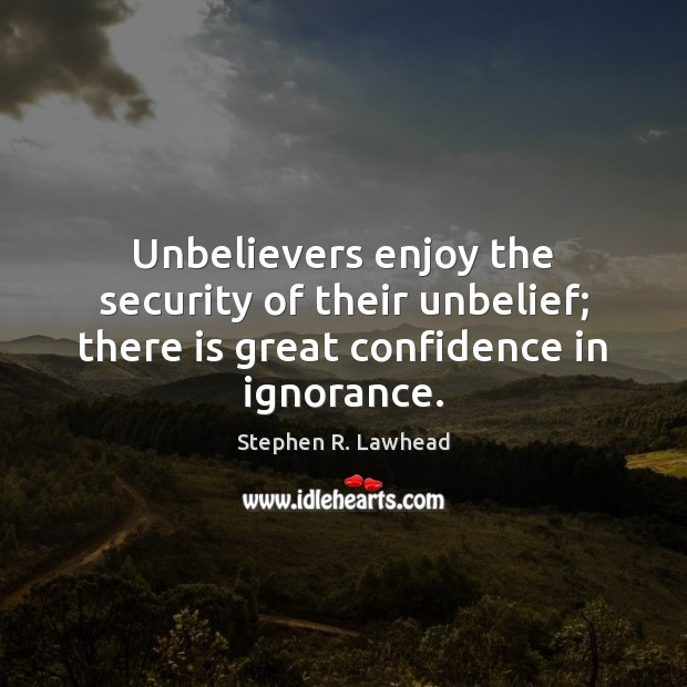 Image, Unbelievers enjoy the security of their unbelief; there is great confidence in ignorance.