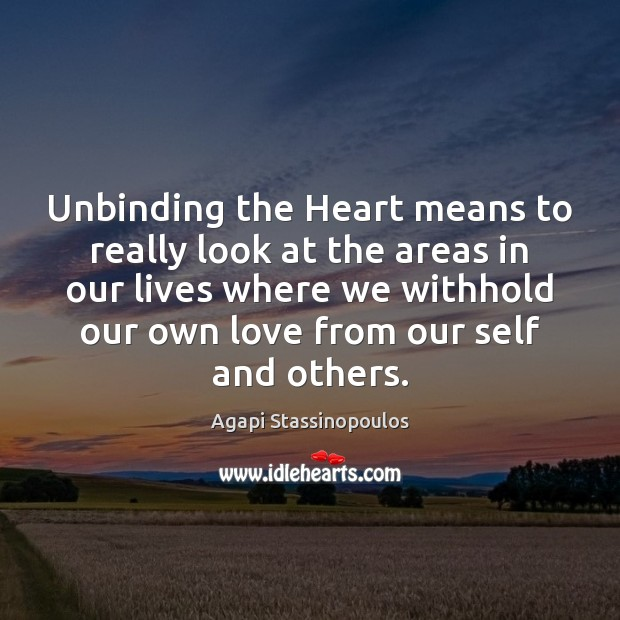 Unbinding the Heart means to really look at the areas in our Agapi Stassinopoulos Picture Quote