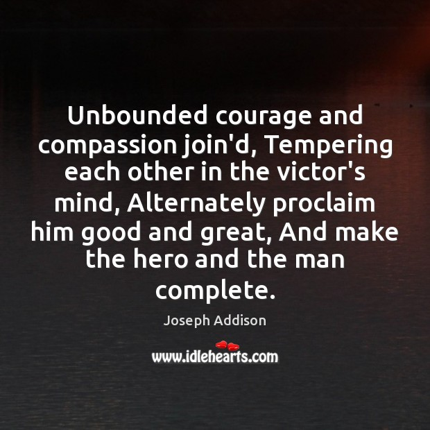Image, Unbounded courage and compassion join'd, Tempering each other in the victor's mind,