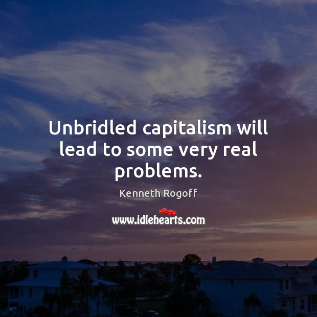 Unbridled capitalism will lead to some very real problems. Image