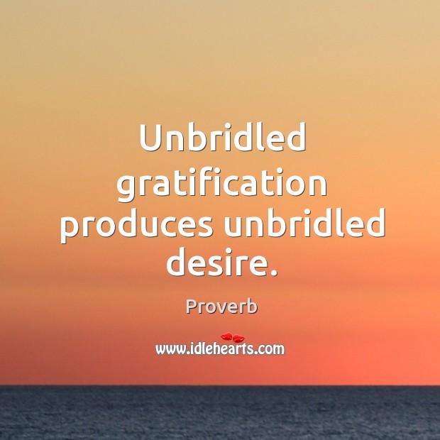 Unbridled gratification produces unbridled desire. Image