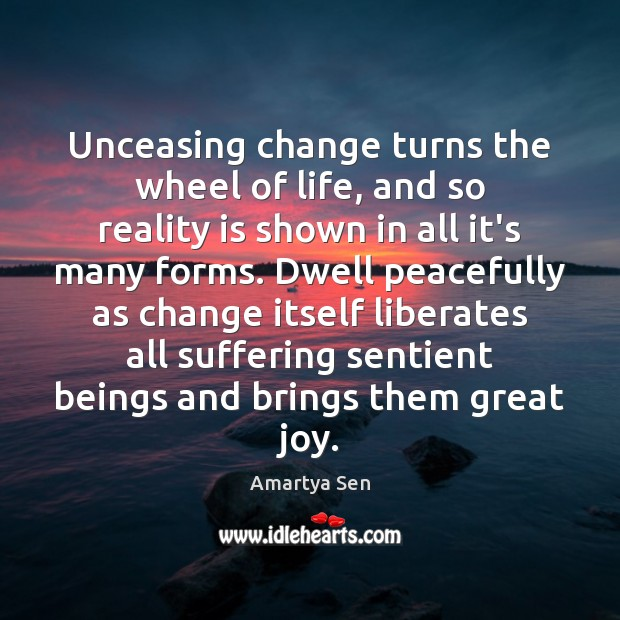 Unceasing Change Turns The Wheel Of Life And So Reality Is Shown