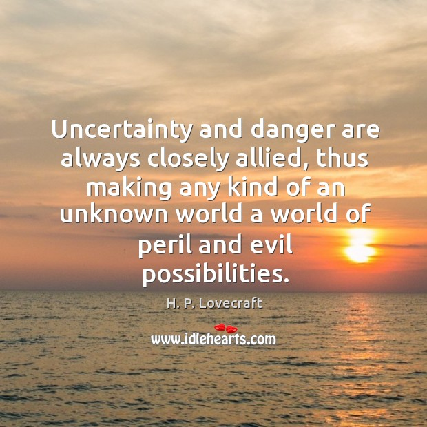 Uncertainty and danger are always closely allied, thus making any kind of Image