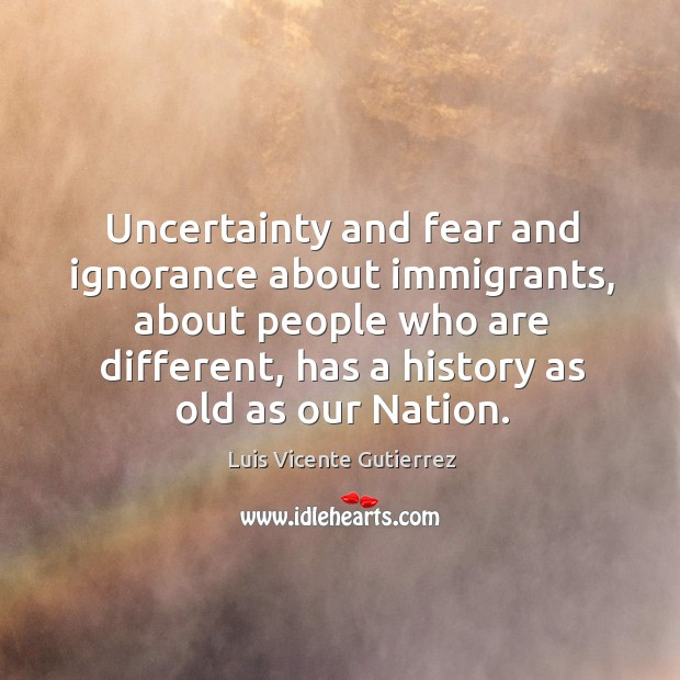 Uncertainty and fear and ignorance about immigrants, about people who are different Image