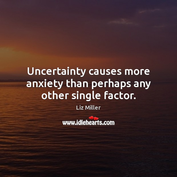 Uncertainty causes more anxiety than perhaps any other single factor. Liz Miller Picture Quote