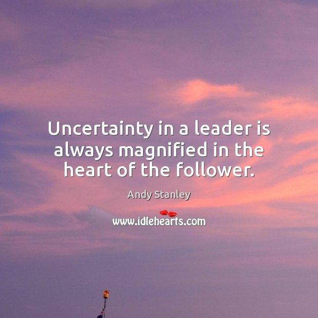 Uncertainty in a leader is always magnified in the heart of the follower. Image