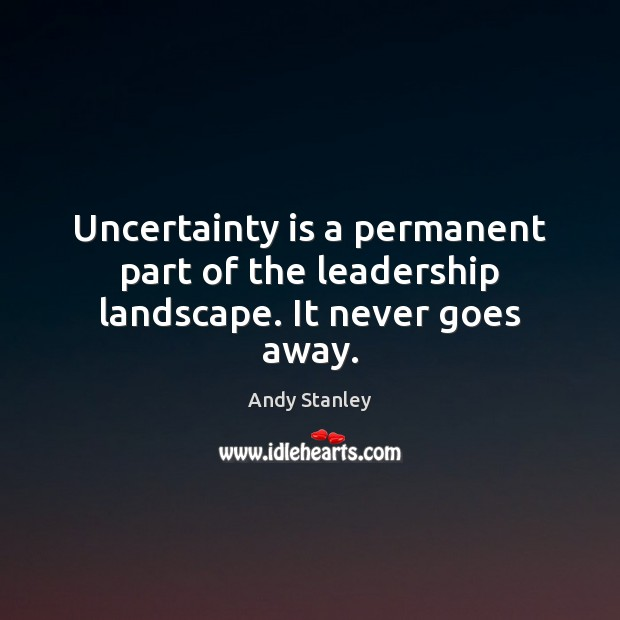 Image, Uncertainty is a permanent part of the leadership landscape. It never goes away.
