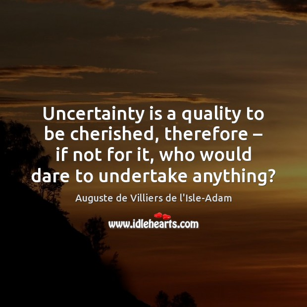 Image, Uncertainty is a quality to be cherished, therefore – if not for it,