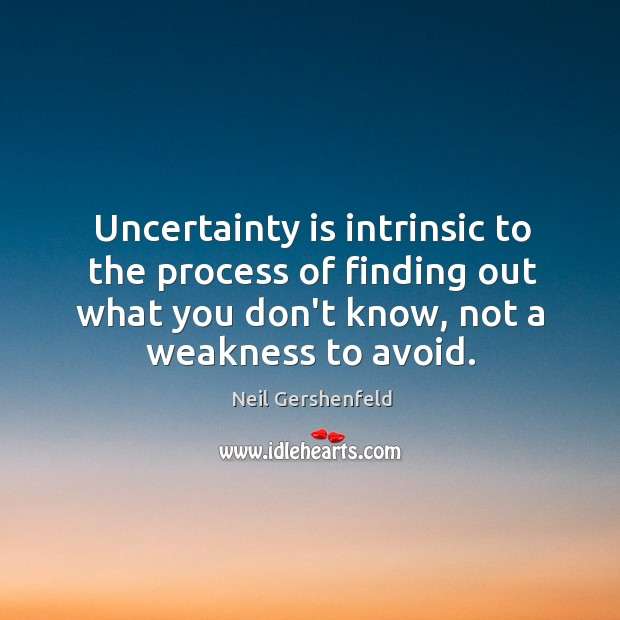 Uncertainty is intrinsic to the process of finding out what you don't Image