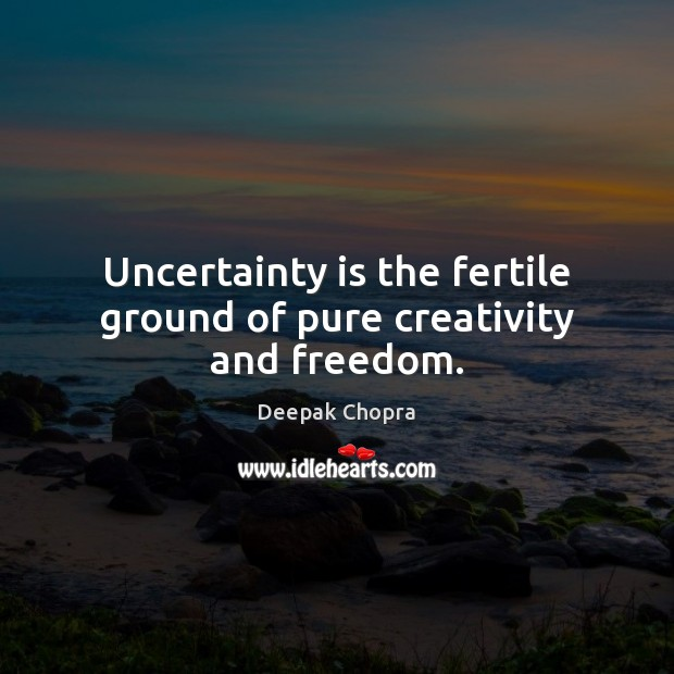 Uncertainty is the fertile ground of pure creativity and freedom. Image