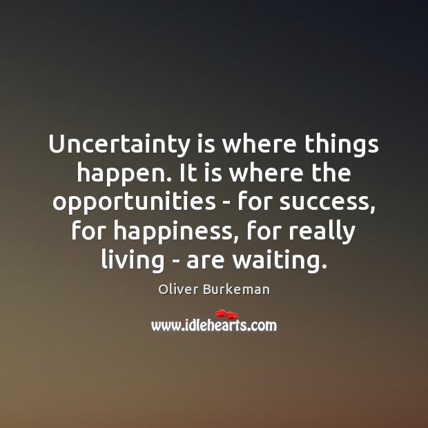 Uncertainty is where things happen. It is where the opportunities – for Image