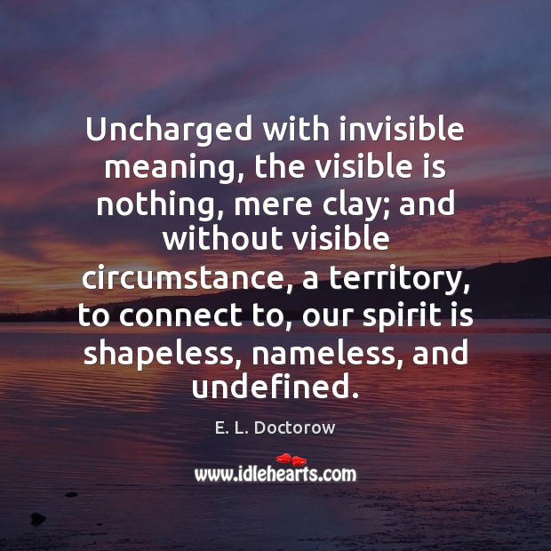 Uncharged with invisible meaning, the visible is nothing, mere clay; and without E. L. Doctorow Picture Quote