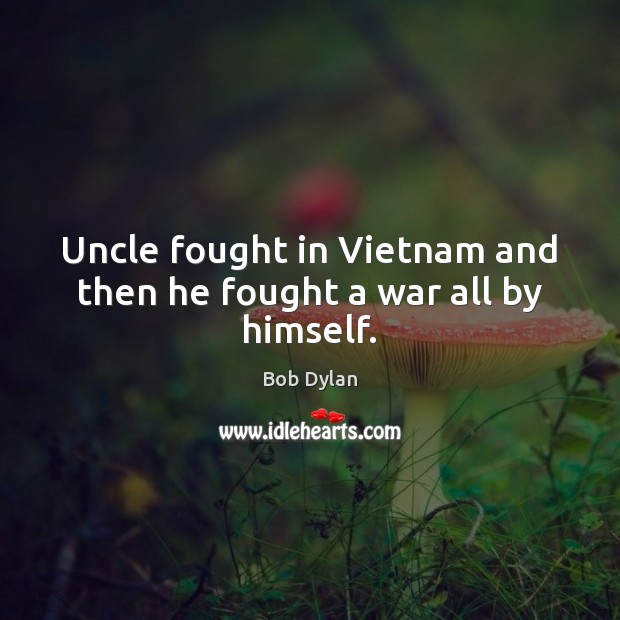 Uncle fought in Vietnam and then he fought a war all by himself. Bob Dylan Picture Quote