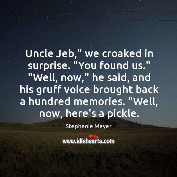 """Uncle Jeb,"""" we croaked in surprise. """"You found us."""" """"Well, now,"""" he Image"""