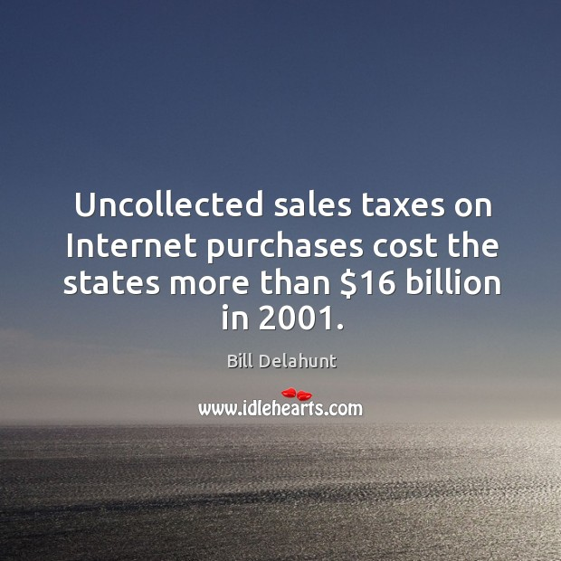 Image, Uncollected sales taxes on internet purchases cost the states more than $16 billion in 2001.