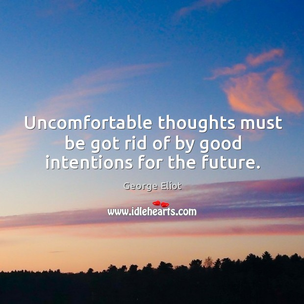 Uncomfortable thoughts must be got rid of by good intentions for the future. Image