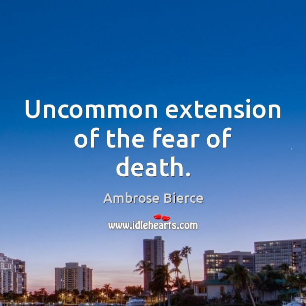 Uncommon extension of the fear of death. Ambrose Bierce Picture Quote