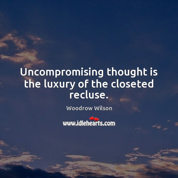 Uncompromising thought is the luxury of the closeted recluse. Woodrow Wilson Picture Quote