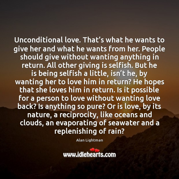 Unconditional love. That's what he wants to give her and what Alan Lightman Picture Quote