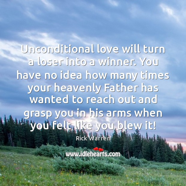 Unconditional love will turn a loser into a winner. You have no Rick Warren Picture Quote