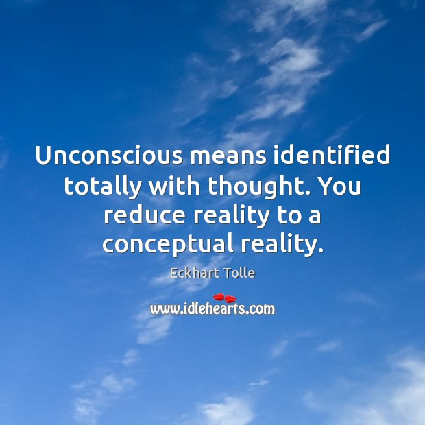 Unconscious means identified totally with thought. You reduce reality to a conceptual Image