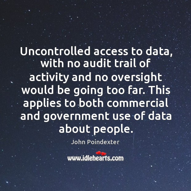 Uncontrolled access to data, with no audit trail of activity and no oversight would be going too far. Image