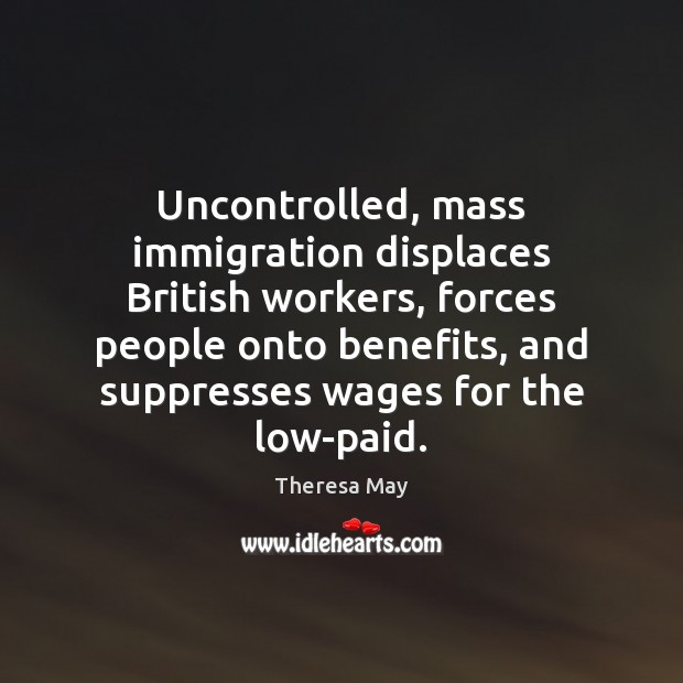 Uncontrolled, mass immigration displaces British workers, forces people onto benefits, and suppresses Theresa May Picture Quote