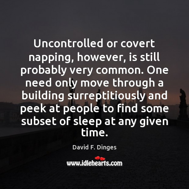 Uncontrolled or covert napping, however, is still probably very common. One need Image