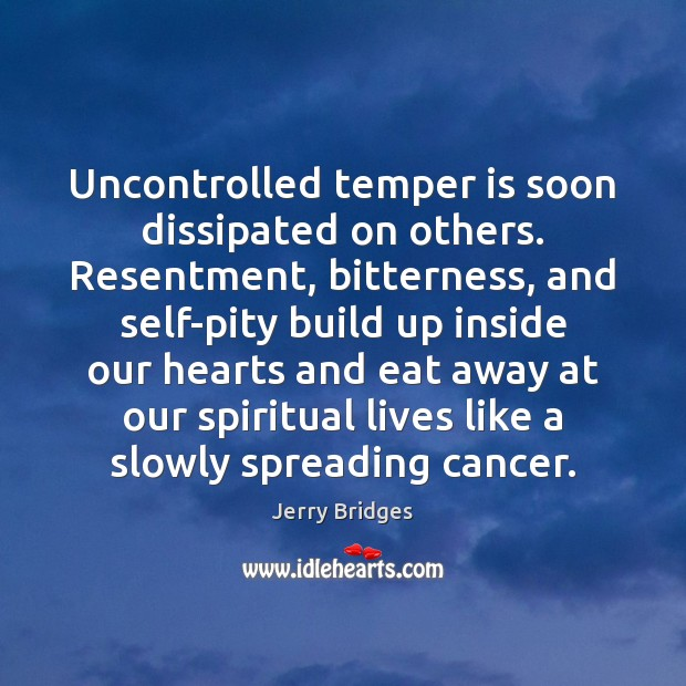 Uncontrolled temper is soon dissipated on others. Resentment, bitterness, and self-pity build Jerry Bridges Picture Quote