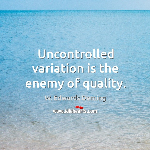 Uncontrolled variation is the enemy of quality. W. Edwards Deming Picture Quote