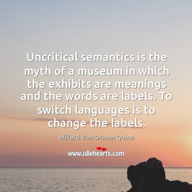 Uncritical semantics is the myth of a museum in which the exhibits are meanings and the words are labels. Willard Van Orman Quine Picture Quote