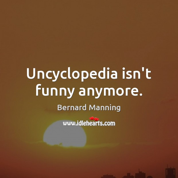 Uncyclopedia isn't funny anymore. Image