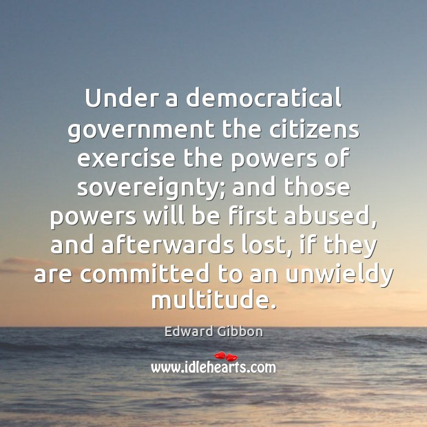 Under a democratical government the citizens exercise the powers of sovereignty; and Edward Gibbon Picture Quote